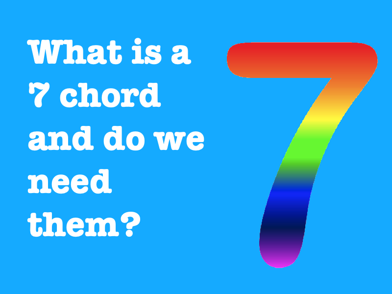 What is a 7 chord and do we need them?